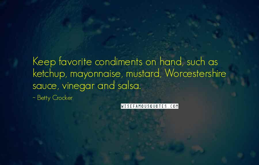 Betty Crocker quotes: Keep favorite condiments on hand, such as ketchup, mayonnaise, mustard, Worcestershire sauce, vinegar and salsa.