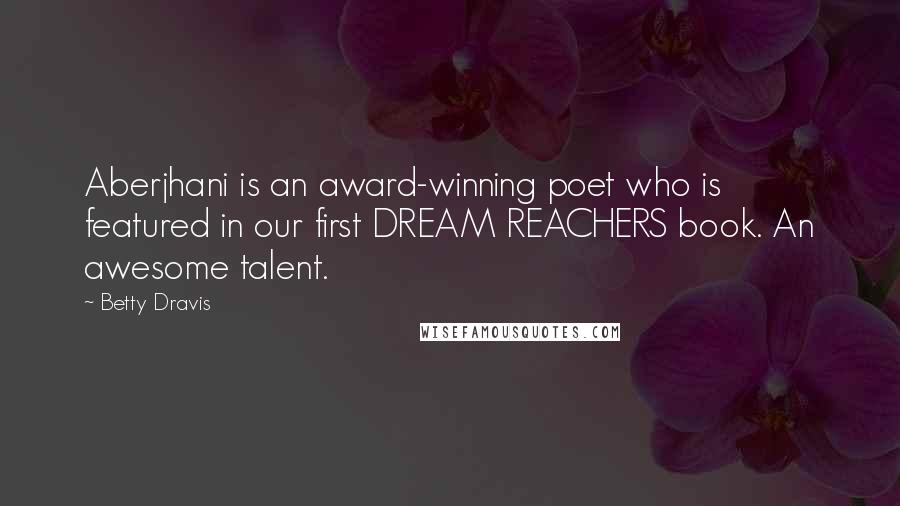 Betty Dravis quotes: Aberjhani is an award-winning poet who is featured in our first DREAM REACHERS book. An awesome talent.