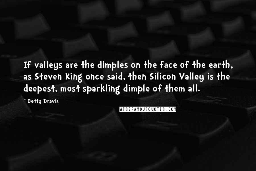 Betty Dravis quotes: If valleys are the dimples on the face of the earth, as Steven King once said, then Silicon Valley is the deepest, most sparkling dimple of them all.