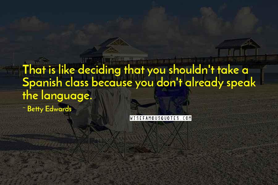 Betty Edwards quotes: That is like deciding that you shouldn't take a Spanish class because you don't already speak the language.