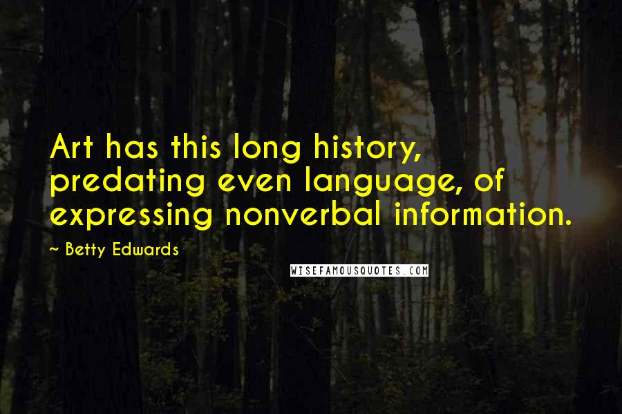 Betty Edwards quotes: Art has this long history, predating even language, of expressing nonverbal information.