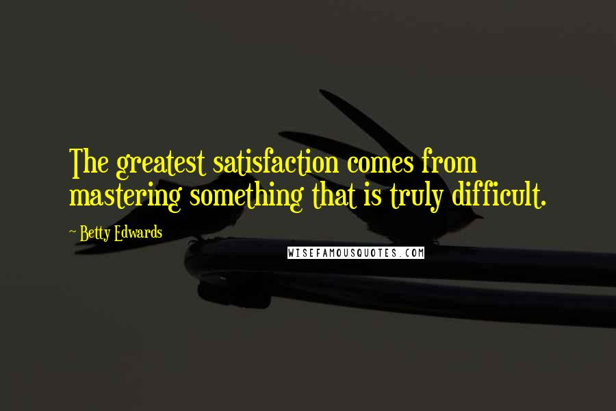 Betty Edwards quotes: The greatest satisfaction comes from mastering something that is truly difficult.