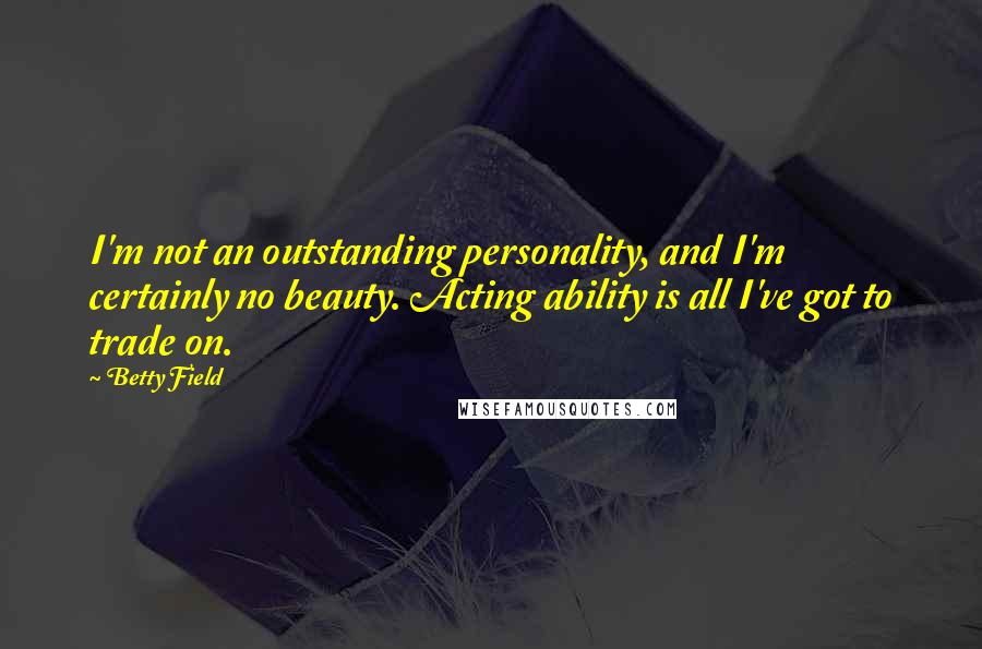 Betty Field quotes: I'm not an outstanding personality, and I'm certainly no beauty. Acting ability is all I've got to trade on.