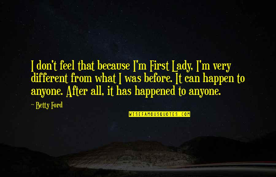 Betty Ford Quotes By Betty Ford: I don't feel that because I'm First Lady,