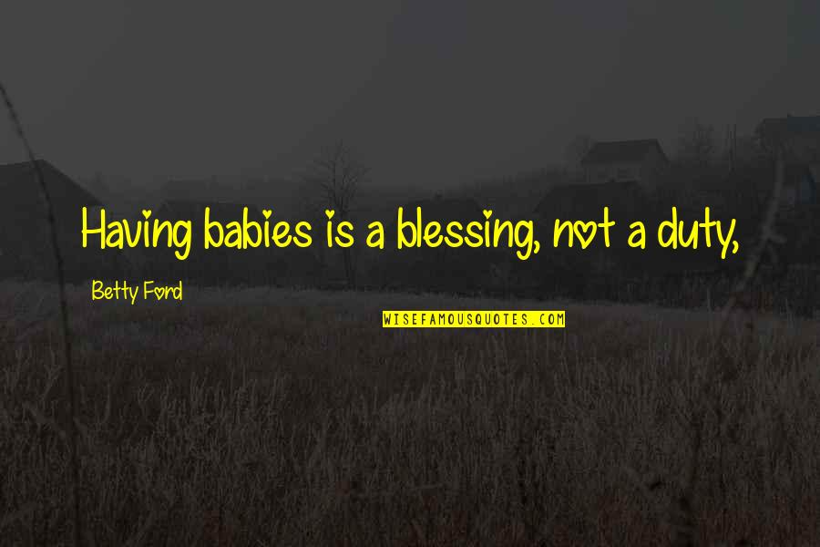 Betty Ford Quotes By Betty Ford: Having babies is a blessing, not a duty,