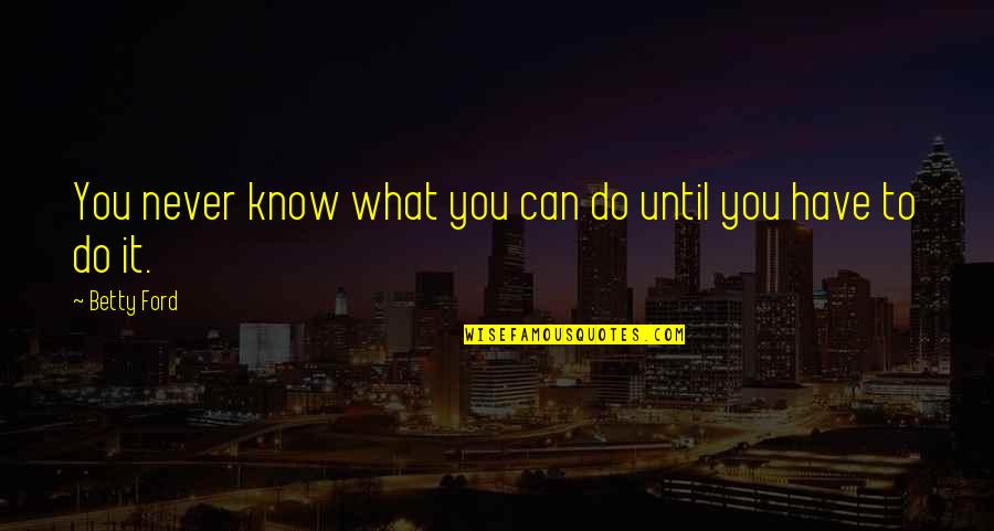 Betty Ford Quotes By Betty Ford: You never know what you can do until