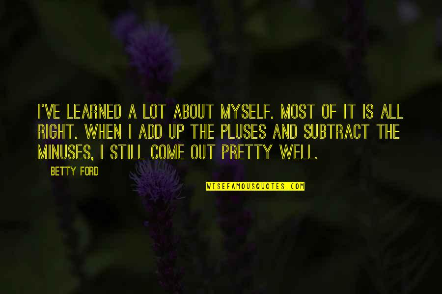 Betty Ford Quotes By Betty Ford: I've learned a lot about myself. Most of
