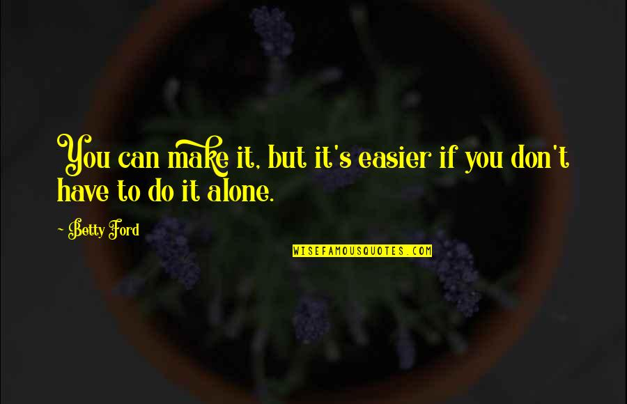 Betty Ford Quotes By Betty Ford: You can make it, but it's easier if