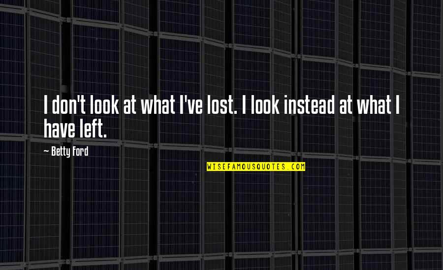 Betty Ford Quotes By Betty Ford: I don't look at what I've lost. I