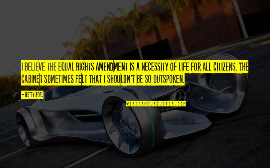 Betty Ford Quotes By Betty Ford: I believe the equal rights amendment is a