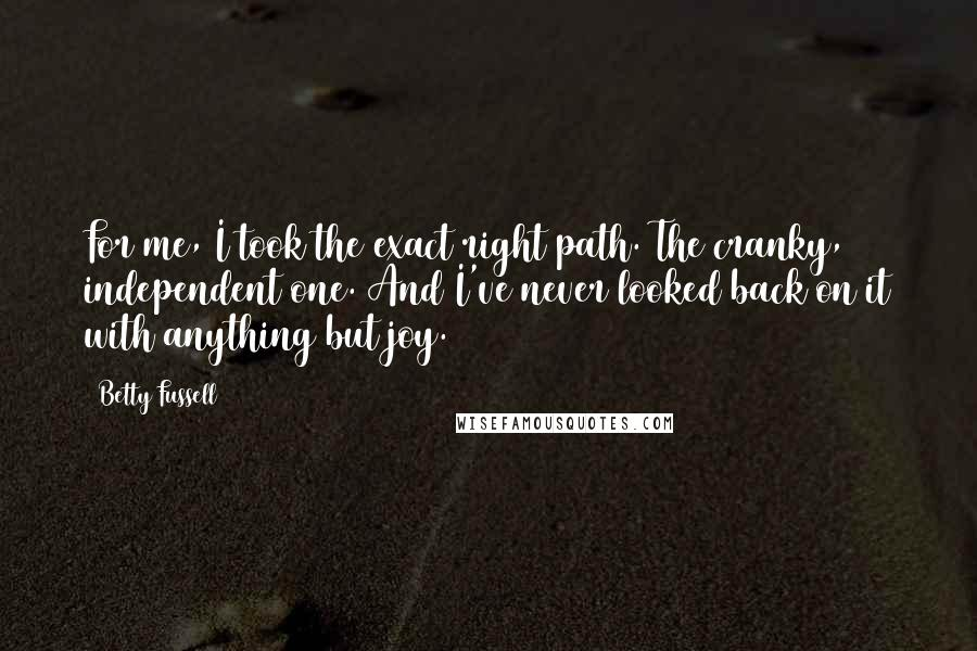 Betty Fussell quotes: For me, I took the exact right path. The cranky, independent one. And I've never looked back on it with anything but joy.