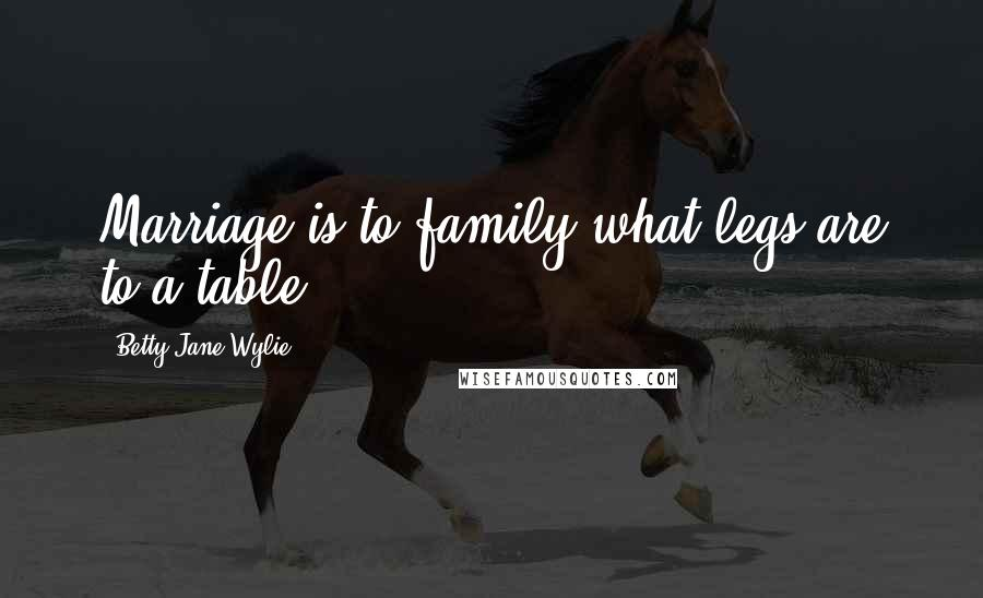 Betty Jane Wylie quotes: Marriage is to family what legs are to a table.