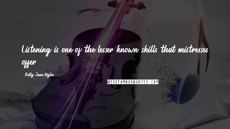 Betty Jane Wylie quotes: Listening is one of the lesser-known skills that mistresses offer.