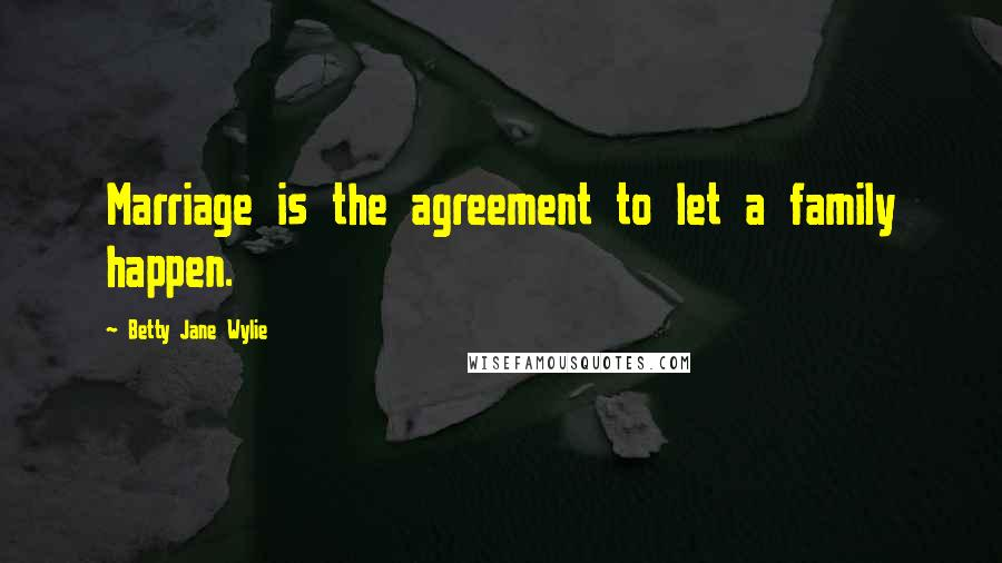 Betty Jane Wylie quotes: Marriage is the agreement to let a family happen.