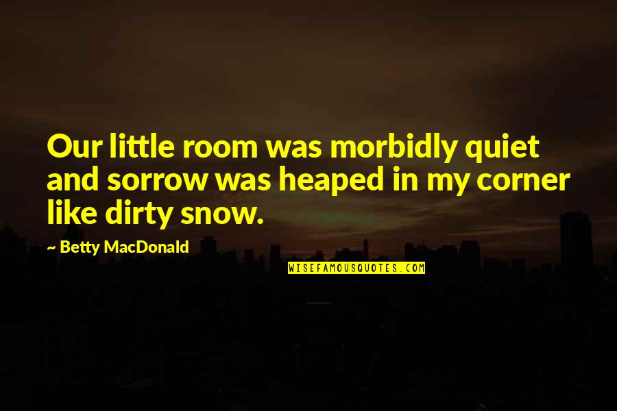 Betty Macdonald Quotes By Betty MacDonald: Our little room was morbidly quiet and sorrow