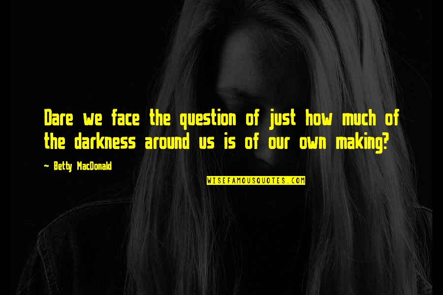 Betty Macdonald Quotes By Betty MacDonald: Dare we face the question of just how