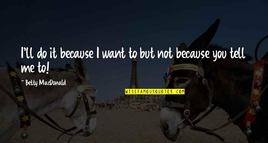 Betty Macdonald Quotes By Betty MacDonald: I'll do it because I want to but