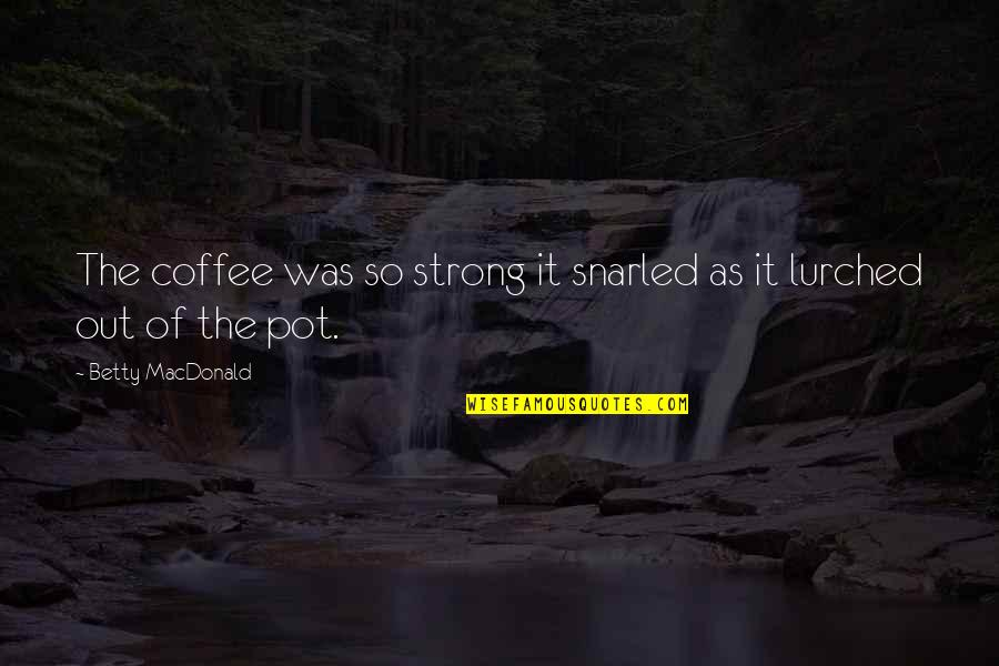 Betty Macdonald Quotes By Betty MacDonald: The coffee was so strong it snarled as