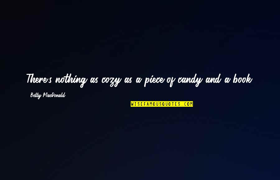Betty Macdonald Quotes By Betty MacDonald: There's nothing as cozy as a piece of