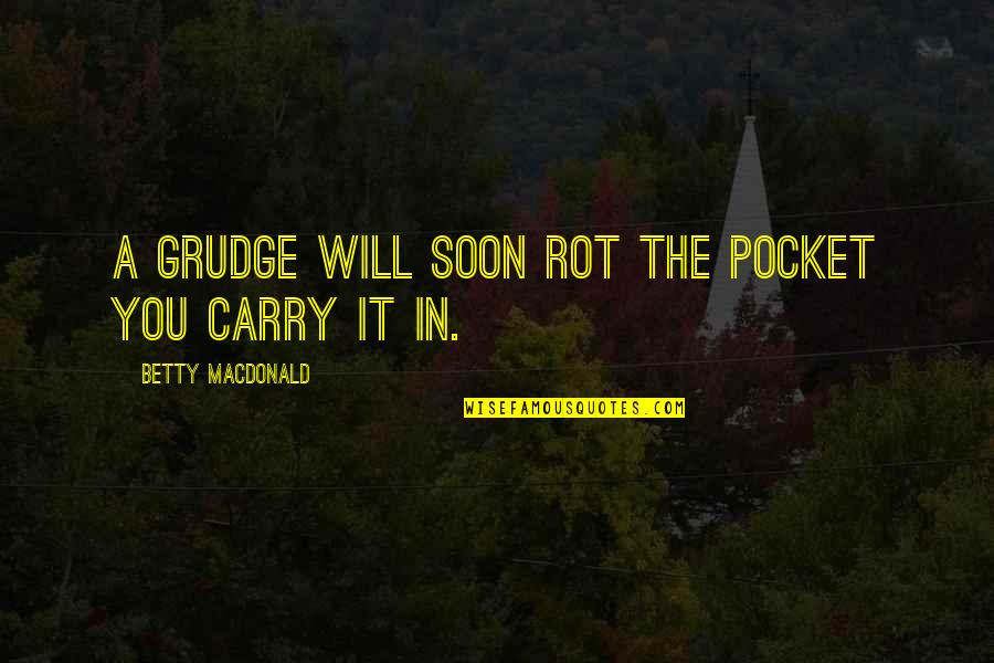 Betty Macdonald Quotes By Betty MacDonald: A grudge will soon rot the pocket you