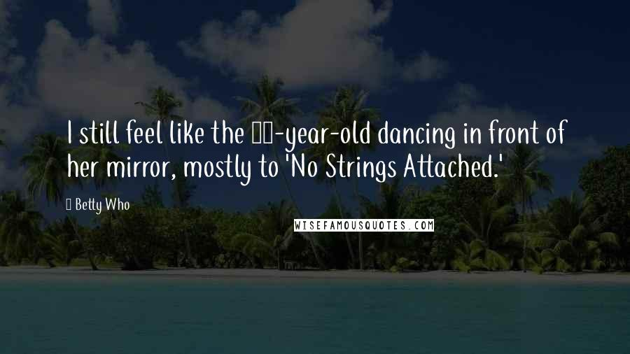 Betty Who quotes: I still feel like the 10-year-old dancing in front of her mirror, mostly to 'No Strings Attached.'