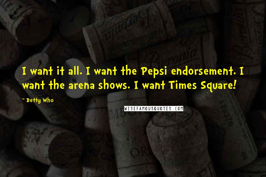 Betty Who quotes: I want it all. I want the Pepsi endorsement. I want the arena shows. I want Times Square!