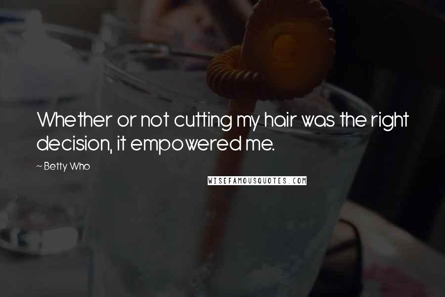 Betty Who quotes: Whether or not cutting my hair was the right decision, it empowered me.