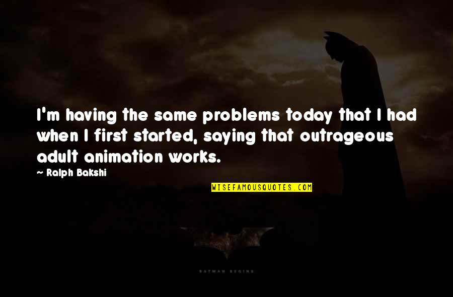 Between Two Friends Quotes By Ralph Bakshi: I'm having the same problems today that I
