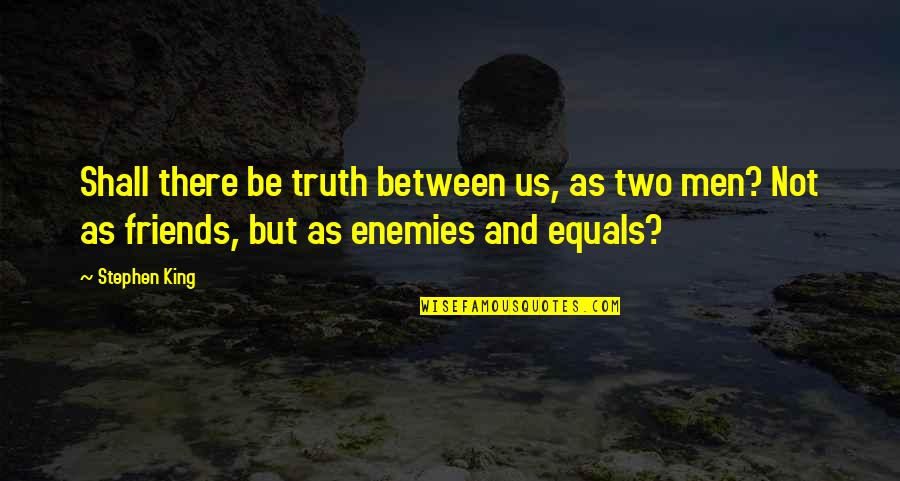 Between Two Friends Quotes By Stephen King: Shall there be truth between us, as two