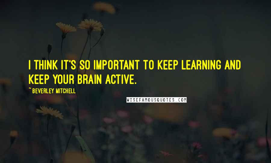 Beverley Mitchell quotes: I think it's so important to keep learning and keep your brain active.