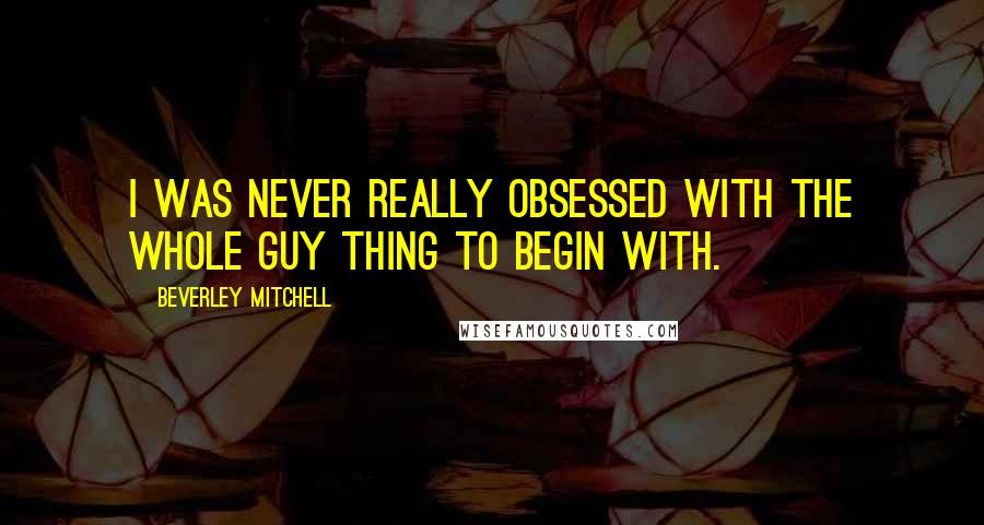 Beverley Mitchell quotes: I was never really obsessed with the whole guy thing to begin with.