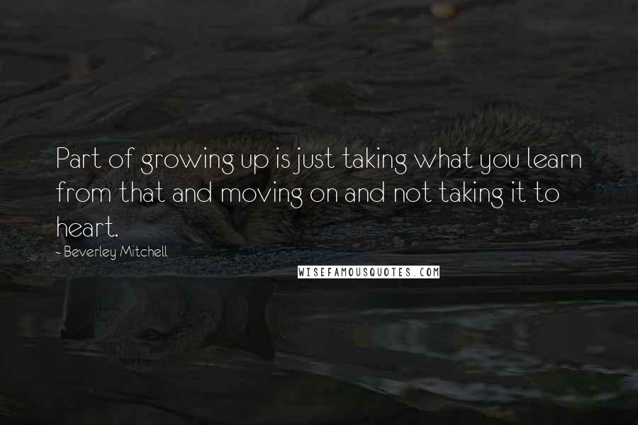 Beverley Mitchell quotes: Part of growing up is just taking what you learn from that and moving on and not taking it to heart.