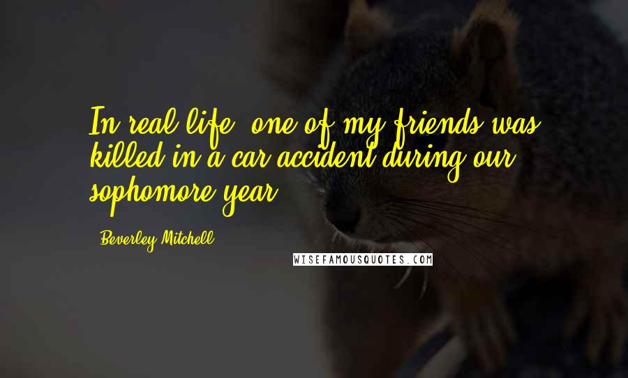Beverley Mitchell quotes: In real life, one of my friends was killed in a car accident during our sophomore year.
