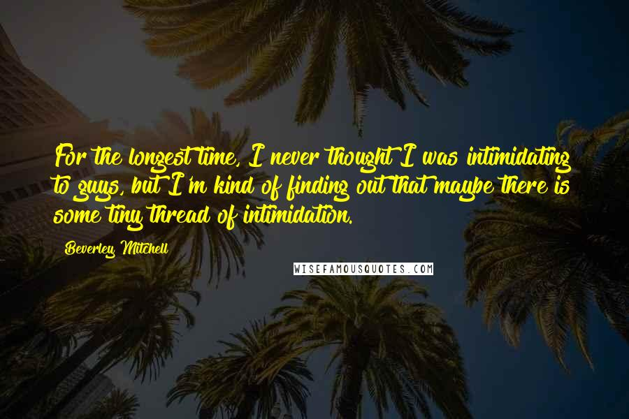 Beverley Mitchell quotes: For the longest time, I never thought I was intimidating to guys, but I'm kind of finding out that maybe there is some tiny thread of intimidation.