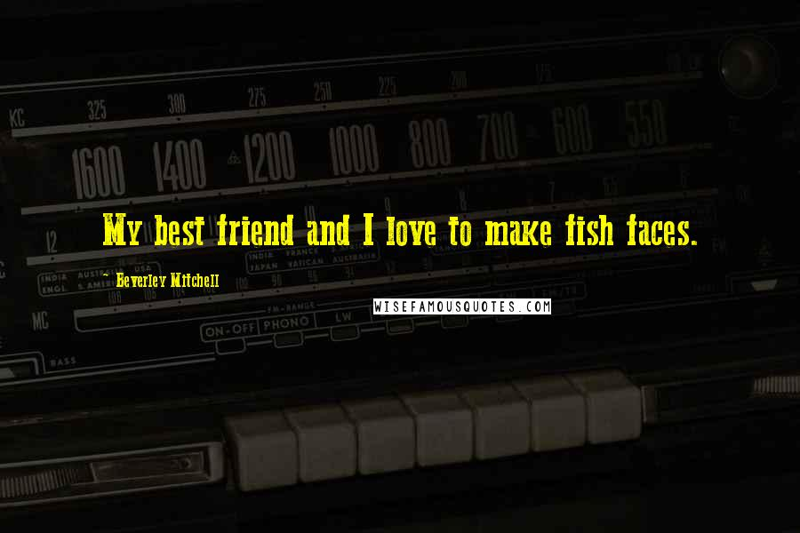 Beverley Mitchell quotes: My best friend and I love to make fish faces.