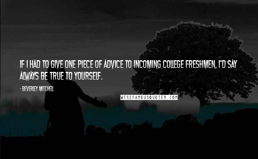 Beverley Mitchell quotes: If I had to give one piece of advice to incoming college freshmen, I'd say always be true to yourself.