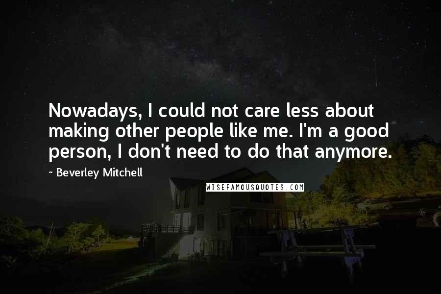 Beverley Mitchell quotes: Nowadays, I could not care less about making other people like me. I'm a good person, I don't need to do that anymore.