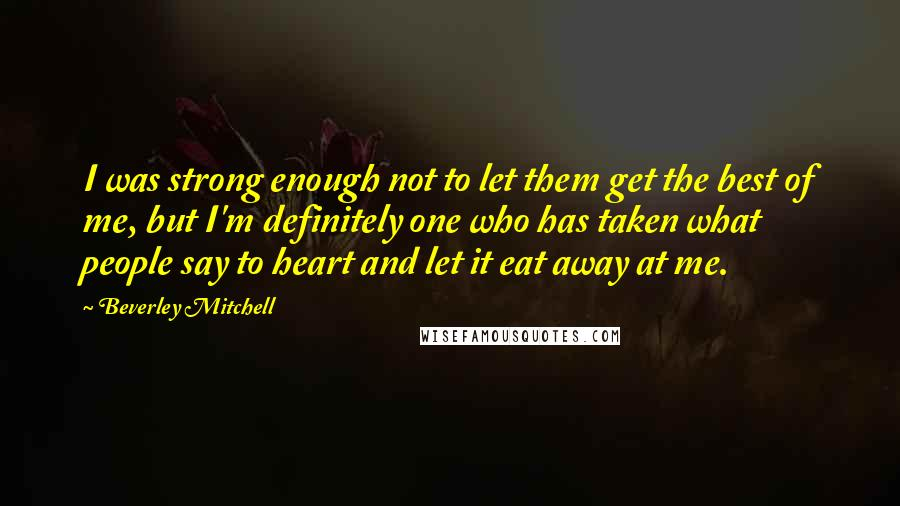 Beverley Mitchell quotes: I was strong enough not to let them get the best of me, but I'm definitely one who has taken what people say to heart and let it eat away