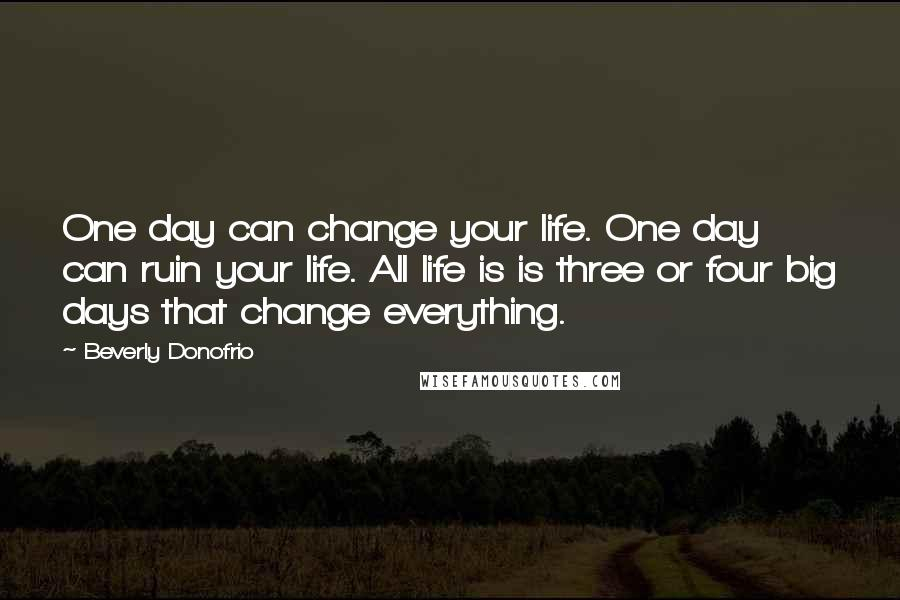 Beverly Donofrio quotes: One day can change your life. One day can ruin your life. All life is is three or four big days that change everything.