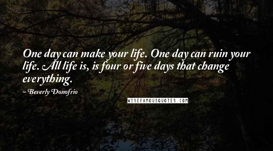 Beverly Donofrio quotes: One day can make your life. One day can ruin your life. All life is, is four or five days that change everything.