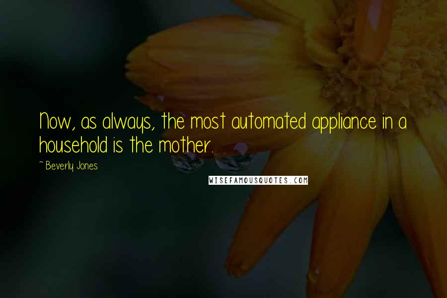 Beverly Jones quotes: Now, as always, the most automated appliance in a household is the mother.