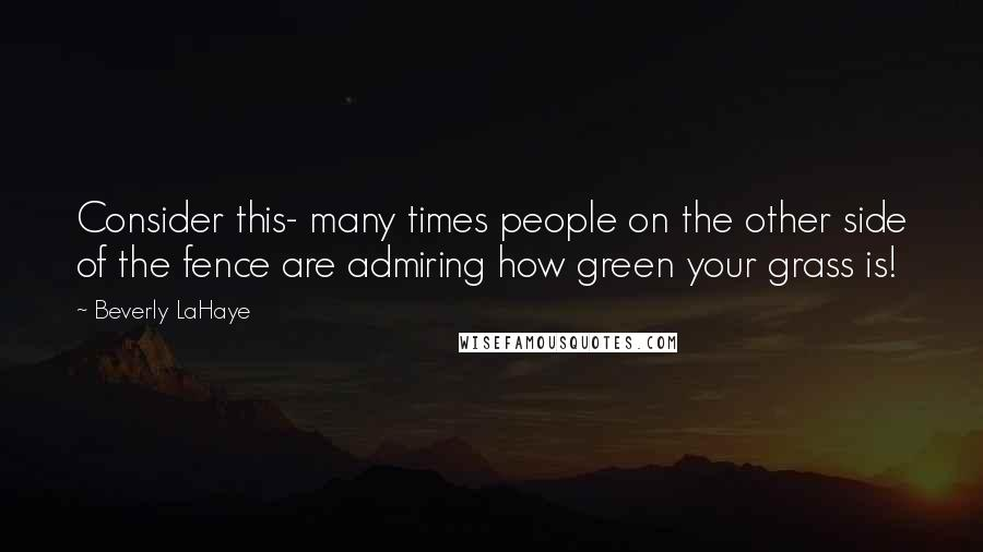 Beverly LaHaye quotes: Consider this- many times people on the other side of the fence are admiring how green your grass is!