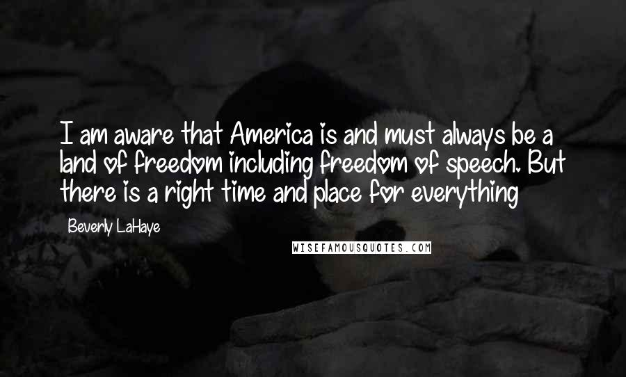 Beverly LaHaye quotes: I am aware that America is and must always be a land of freedom including freedom of speech. But there is a right time and place for everything