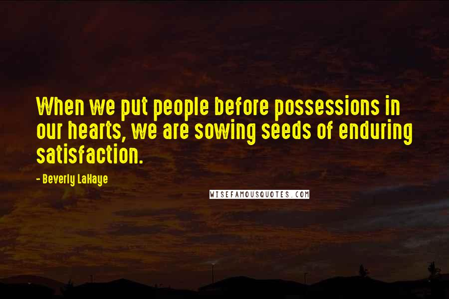 Beverly LaHaye quotes: When we put people before possessions in our hearts, we are sowing seeds of enduring satisfaction.