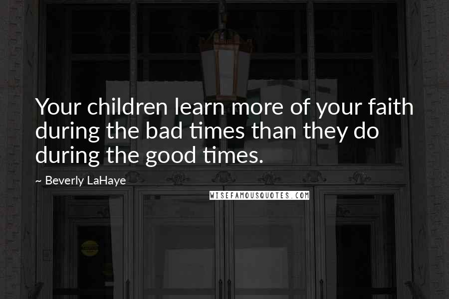 Beverly LaHaye quotes: Your children learn more of your faith during the bad times than they do during the good times.