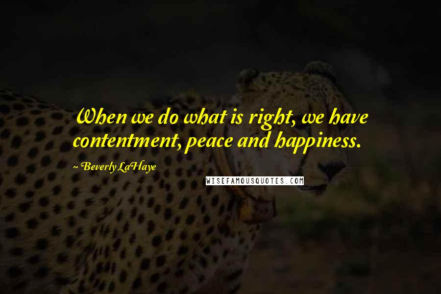 Beverly LaHaye quotes: When we do what is right, we have contentment, peace and happiness.