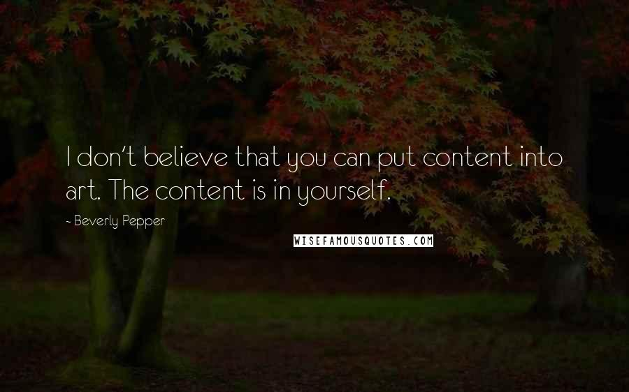 Beverly Pepper quotes: I don't believe that you can put content into art. The content is in yourself.
