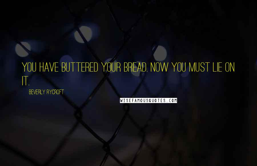 Beverly Rycroft quotes: You have buttered your bread. Now you must lie on it.