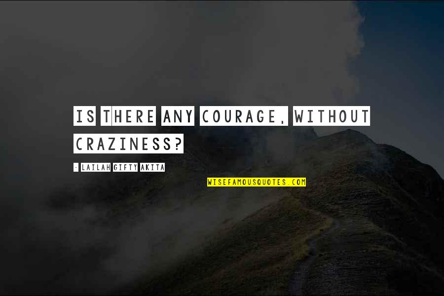 Bewitchment Quotes By Lailah Gifty Akita: Is there any courage, without craziness?