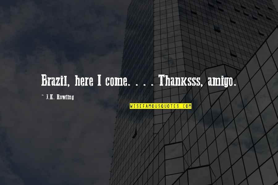 Bewusstsein Quotes By J.K. Rowling: Brazil, here I come. . . . Thanksss,